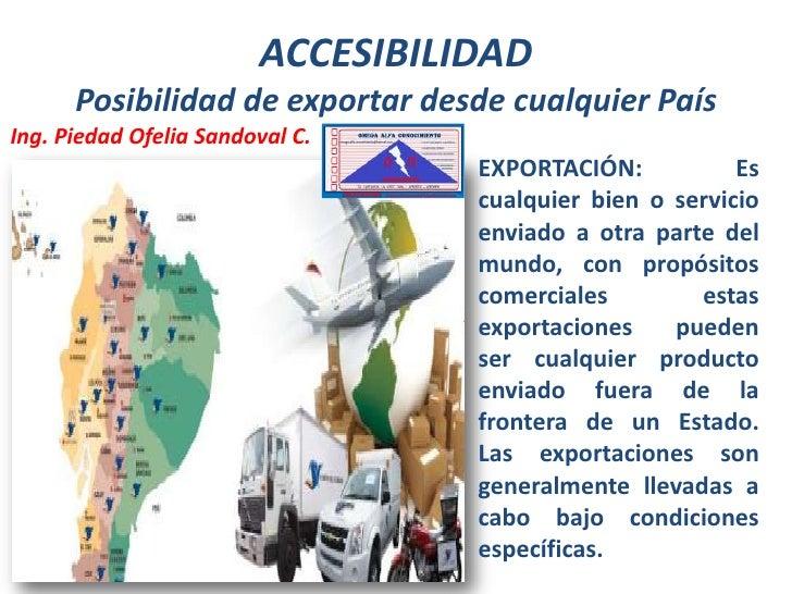 ACCESIBILIDAD      Posibilidad de exportar desde cualquier PaísIng. Piedad Ofelia Sandoval C.                             ...