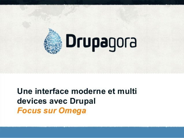 Drupagora 2012 - Une interface moderne et multi devices avec Drupal (focus sur Omega)