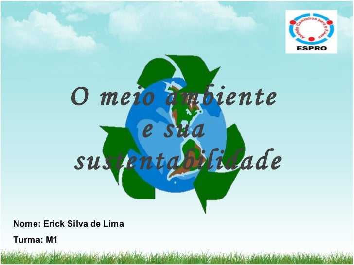 O meio ambiente  e sua  sustentabilidade Nome: Erick Silva de Lima Turma: M1