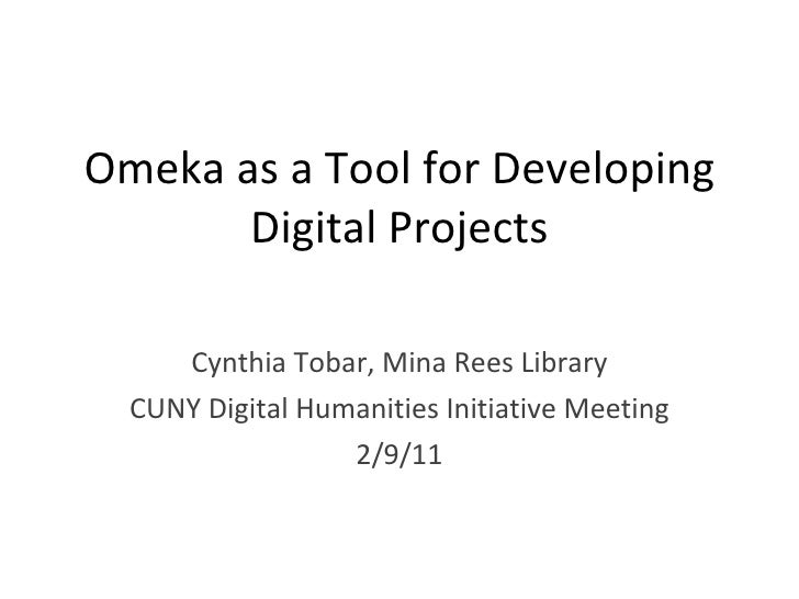 Omeka as a Tool for Developing Digital Projects Cynthia Tobar, Mina Rees Library CUNY Digital Humanities Initiative Meetin...