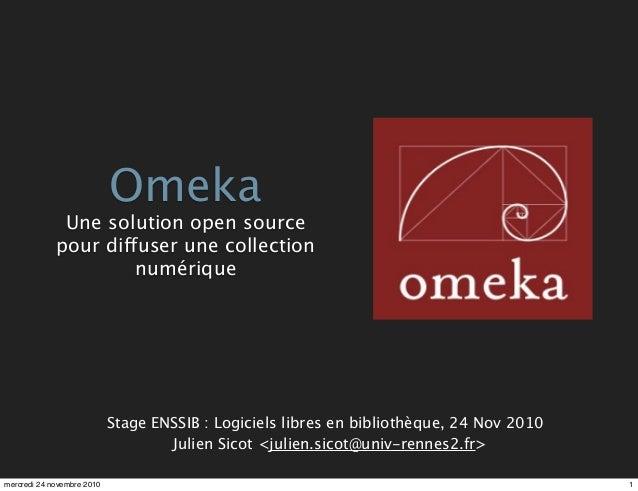 Julien Sicot <julien.sicot@univ-rennes2.fr> Stage ENSSIB : Logiciels libres en bibliothèque, 24 Nov 2010 Omeka Une solutio...