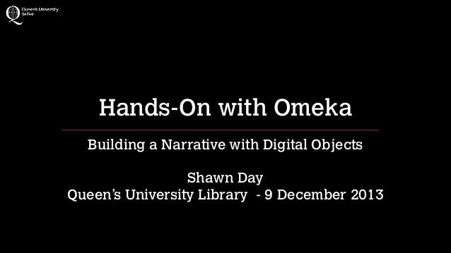 Hands-On with Omeka Building a Narrative with Digital Objects !  Shawn Day Queen's University Library - 9 December 2013
