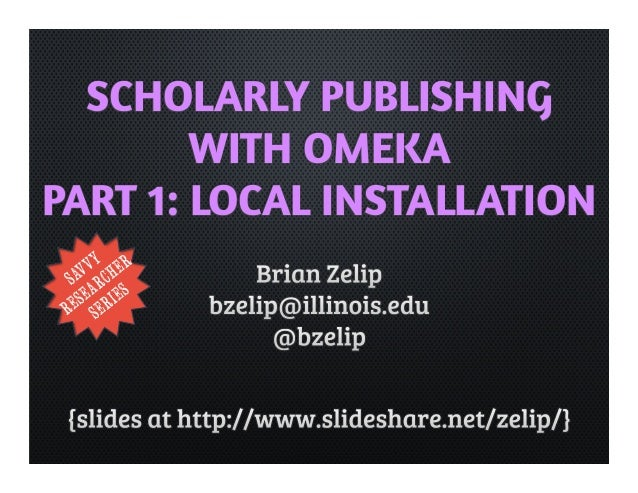 SCHOLARLY PUBLISHING  WITH OMEKA  PART 1: LOCAL INSTALLATION