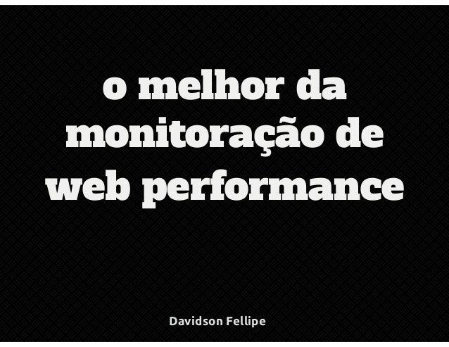 o melhor da  monitoração de  web performance  Davidson Fellipe