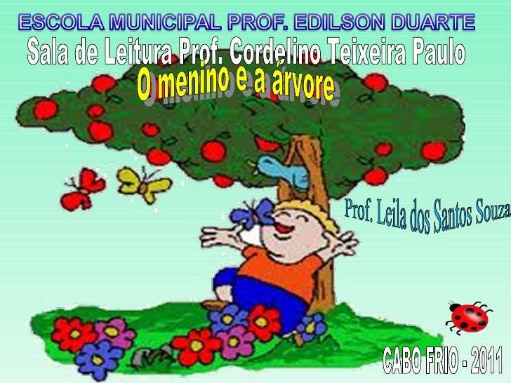 Sala de Leitura Prof. Cordelino Teixeira Paulo Prof. Leila dos Santos Souza O menino e a árvore  CABO FRIO - 2011