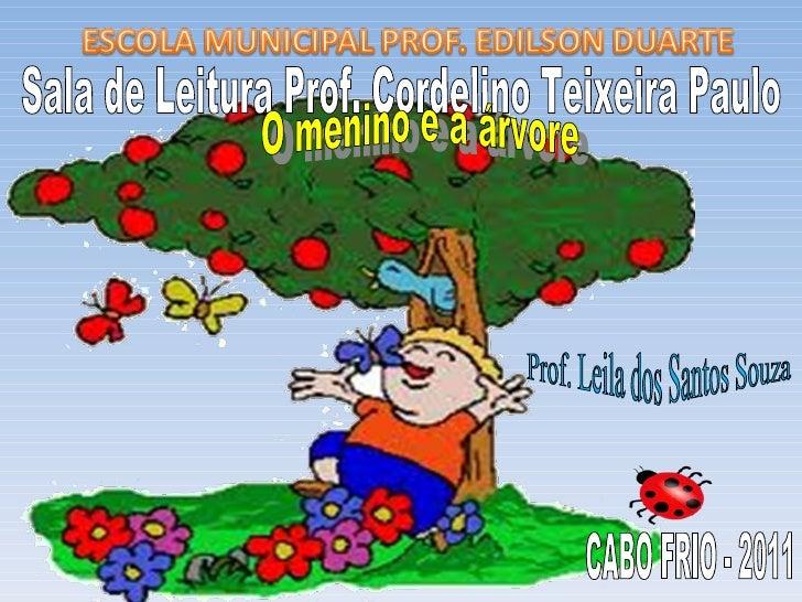 Sala de Leitura Prof. Cordelino Teixeira Paulo O menino e a árvore  Prof. Leila dos Santos Souza CABO FRIO - 2011