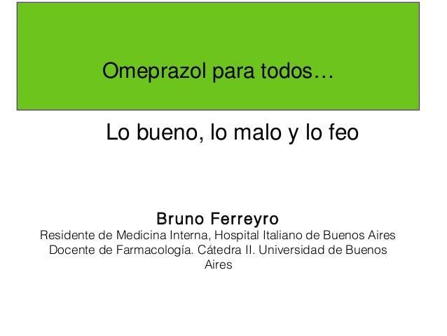 Omeprazol para todos…           Lo bueno, lo malo y lo feo                    Bruno FerreyroResidente de Medicina Interna,...