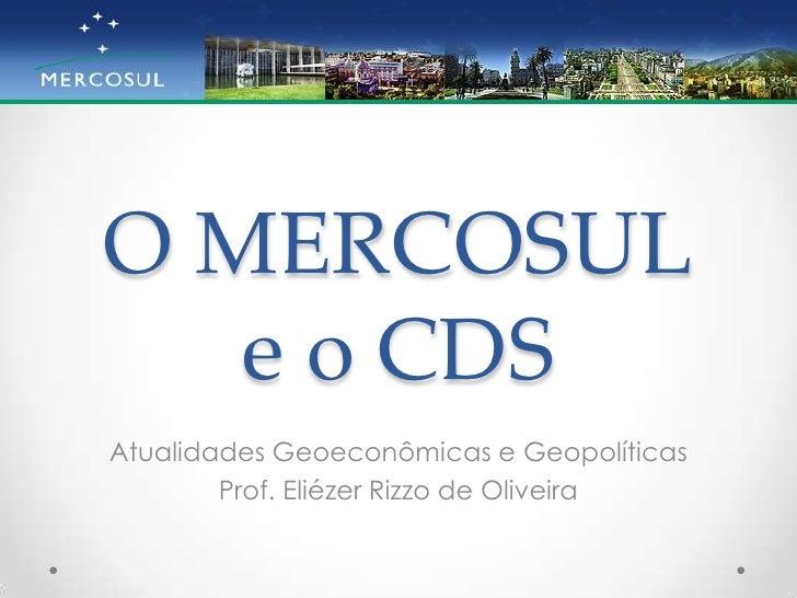 O MERCOSULe o CDS<br />Atualidades Geoeconômicas e Geopolíticas<br />Prof. Eliézer Rizzo de Oliveira<br />