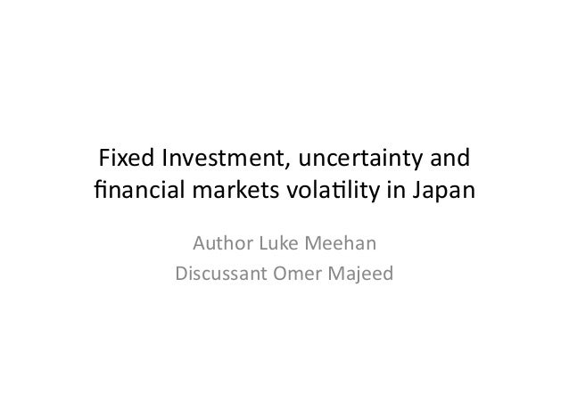 Fixed	   Investment,	   uncertainty	   and	    financial	   markets	   vola7lity	   in	   Japan	    Author	   Luke	   Meeha...
