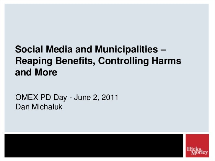 Social Media and Municipalities – Reaping Benefits, Controlling Harms and More<br />OMEX PD Day - June 2, 2011<br />Dan Mi...
