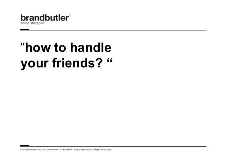 """""""how to handleyour friends? """"brandbutler GmbH & Co. KG -‐ Lindenstraße 14 -‐ 50674 Köln -‐ www...."""