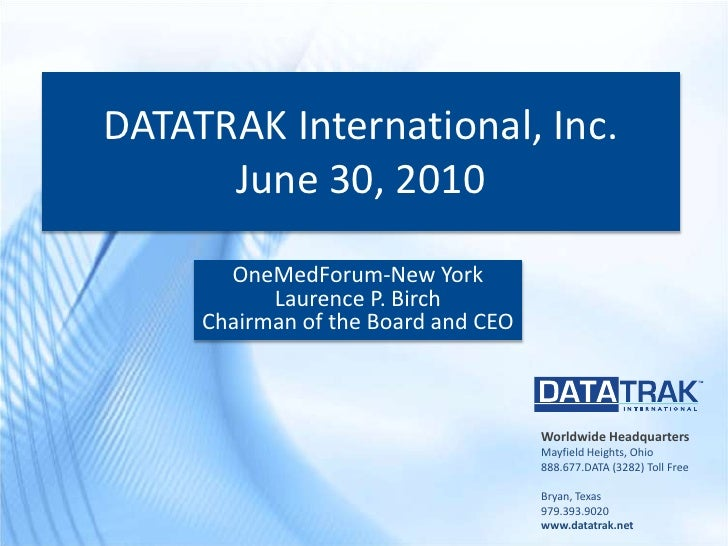 DATATRAK International, Inc.June 30, 2010<br />OneMedForum-New York<br />Laurence P. Birch<br />Chairman of the Board and ...