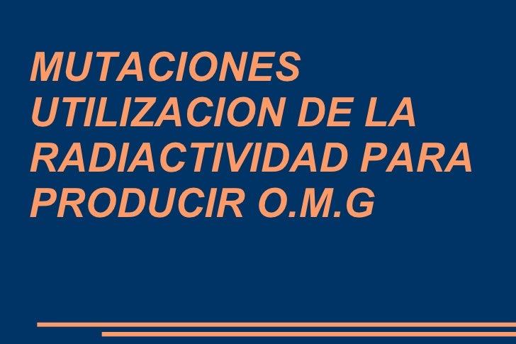 MUTACIONES UTILIZACION DE LA RADIACTIVIDAD PARA PRODUCIR O.M.G