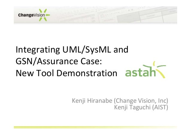 Integrating UML/SysML and GSN/Assurance Case: New Tool Demonstration Kenji Hiranabe (Change Vision, Inc) Kenji Taguchi (AI...