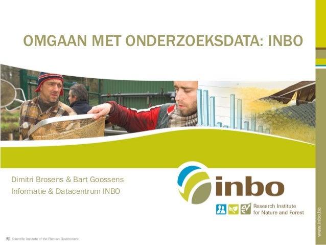 Dimitri Brosens & Bart Goossens Informatie & Datacentrum INBO OMGAAN MET ONDERZOEKSDATA: INBO