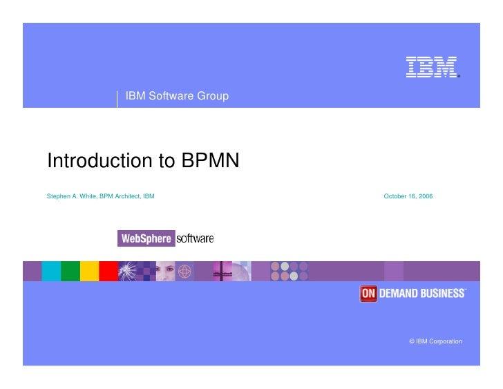 ®                               IBM Software Group     Introduction to BPMN Stephen A. White, BPM Architect, IBM          ...