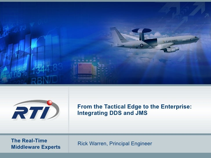 From the Tactical Edge to the Enterprise: Integrating DDS and JMS Rick Warren, Principal Engineer
