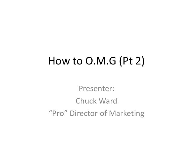 "How to O.M.G (Pt 2) Presenter: Chuck Ward ""Pro"" Director of Marketing"