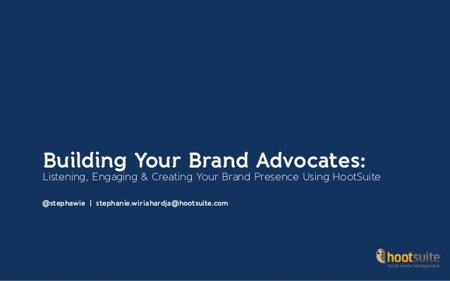 Building Your Brand Advocates: Listening, Engaging & Creating Your Brand Presence Using HootSuite @stephawie | stephanie.w...