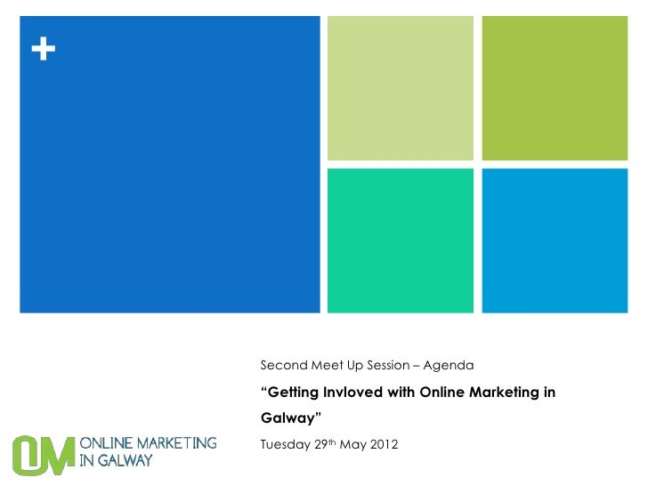"+    Second Meet Up Session – Agenda    ""Getting Invloved with Online Marketing in    Galway""    Tuesday 29th May 2012"