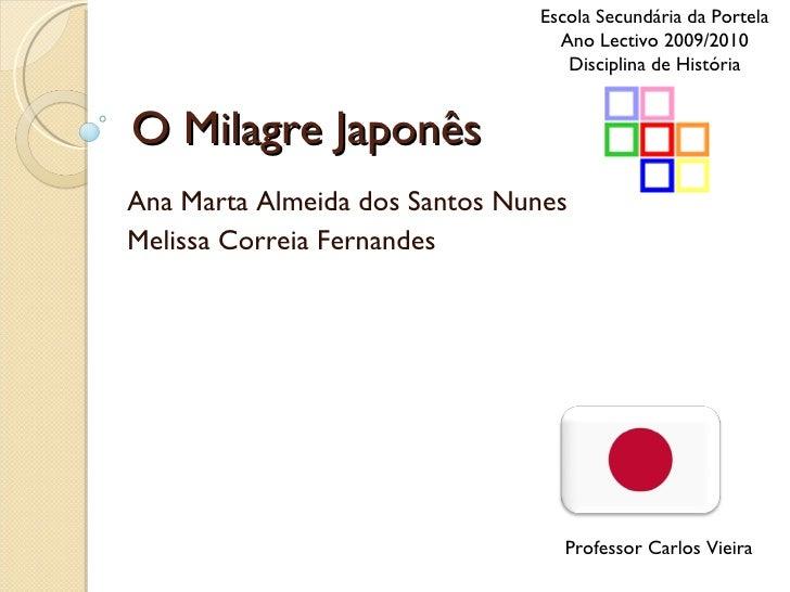 O Milagre Japonês Ana Marta Almeida dos Santos Nunes Melissa Correia Fernandes Escola Secundária da Portela Ano Lectivo 20...