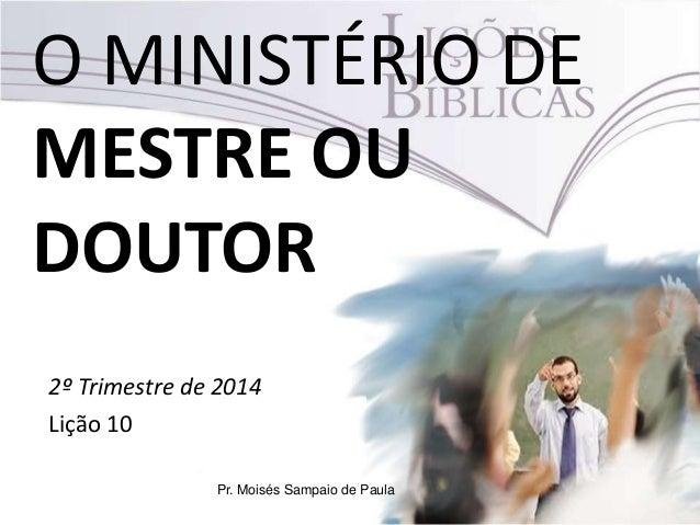 O MINISTÉRIO DE MESTRE OU DOUTOR 2º Trimestre de 2014 Lição 10 Pr. Moisés Sampaio de Paula