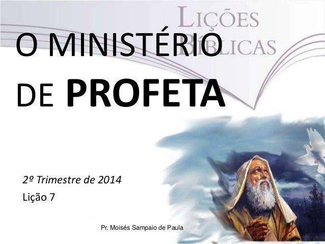 O MINISTÉRIO DE PROFETA 2º Trimestre de 2014 Lição 7 Pr. Moisés Sampaio de Paula