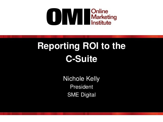 Reporting ROI to the C-Suite Nichole Kelly President SME Digital