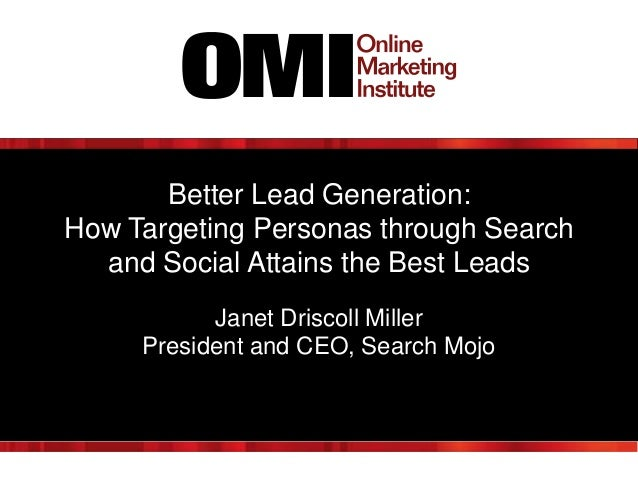Better Lead Generation:How Targeting Personas through Search  and Social Attains the Best Leads           Janet Driscoll M...