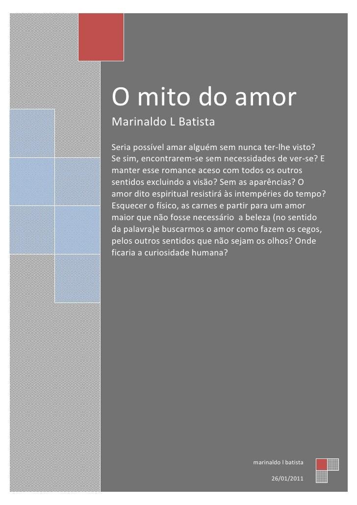 O mito do amorMarinaldo L BatistaSeria possível amar alguém sem nunca ter-lhe visto?Se sim, encontrarem-se sem necessidade...