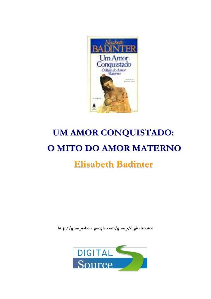 UM AMOR CONQUISTADO:O MITO DO AMOR MATERNO         Elisabeth Badinter http://groups-beta.google.com/group/digitalsource