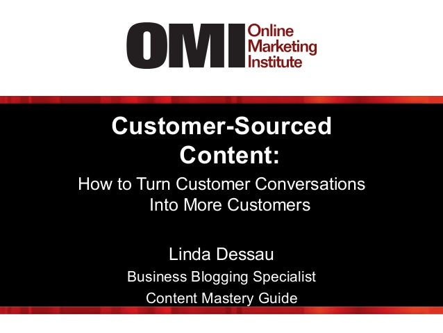 Customer-Sourced Content: How to Turn Customer Conversations Into More Customers Linda Dessau Business Blogging Specialist...