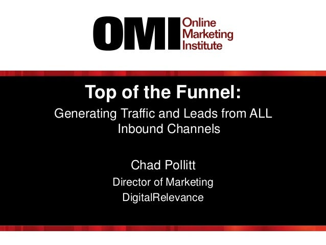 Top of the Funnel: Generating Traffic and Leads from ALL Inbound Channels Chad Pollitt Director of Marketing DigitalReleva...