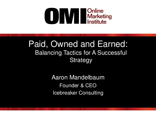 Paid, Owned and Earned: Balancing Tactics for A Successful Strategy Aaron Mandelbaum Founder & CEO Icebreaker Consulting