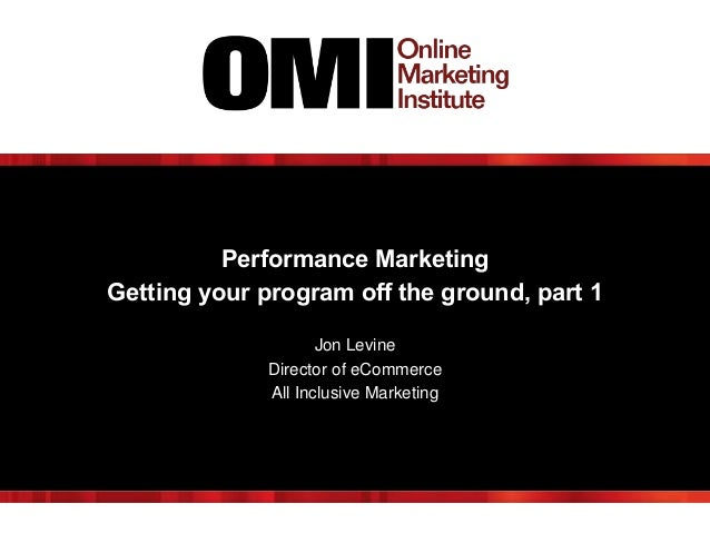 Performance Marketing Getting your program off the ground, part 1 Jon Levine Director of eCommerce All Inclusive Marketing