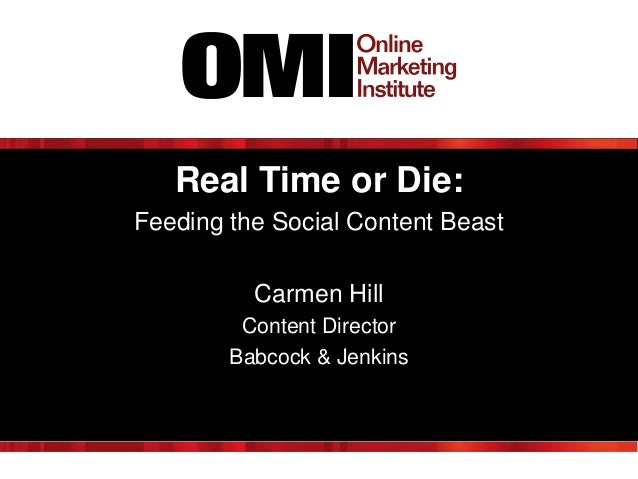 Real Time or Die: Feeding the Social Content Beast Carmen Hill Content Director Babcock & Jenkins