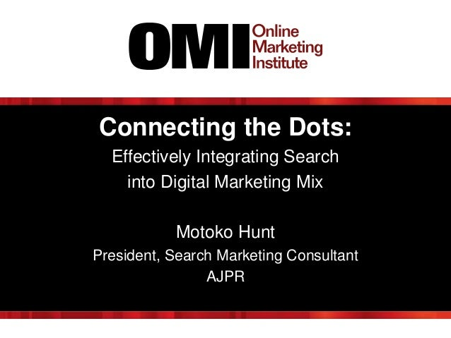 Connecting the Dots: Effectively Integrating Search into Digital Marketing Mix Motoko Hunt President, Search Marketing Con...