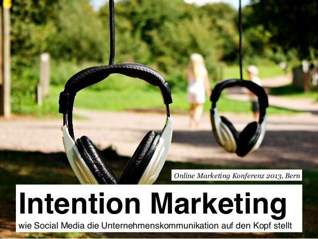 Intention Marketing wie Social Media die Unternehmenskommunikation auf den Kopf stellt! Online Marketing Konferenz 2013, ...