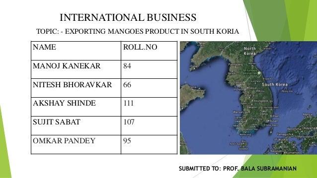 INTERNATIONAL BUSINESS TOPIC: - EXPORTING MANGOES PRODUCT IN SOUTH KORIA NAME ROLL.NO MANOJ KANEKAR 84 NITESH BHORAVKAR 66...