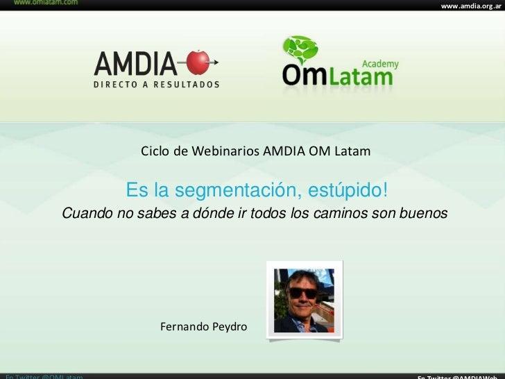 www.amdia.org.ar           Ciclo de Webinarios AMDIA OM Latam         Es la segmentación, estúpido!Cuando no sabes a dónde...