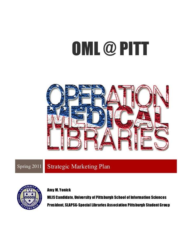 OML @ PITTSpring 2011   Strategic Marketing Plan              Amy M. Yonick              MLIS Candidate, University of Pit...