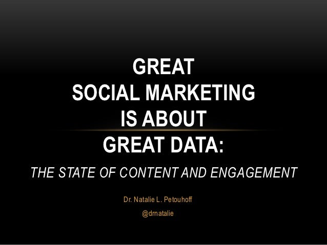 GREAT     SOCIAL MARKETING         IS ABOUT       GREAT DATA:THE STATE OF CONTENT AND ENGAGEMENT            Dr. Natalie L....