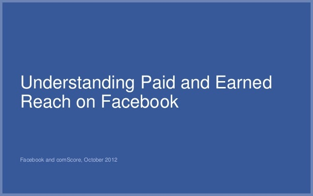Understanding Paid and EarnedReach on FacebookFacebook and comScore, October 2012