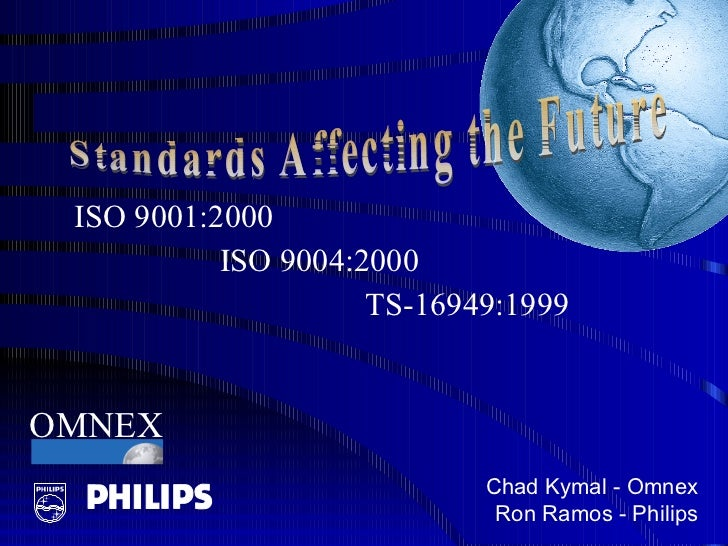 ISO 9001:2000  ISO 9004:2000  TS-16949:1999 Chad Kymal - Omnex Ron Ramos - Philips Standards Affecting the Future OMNEX
