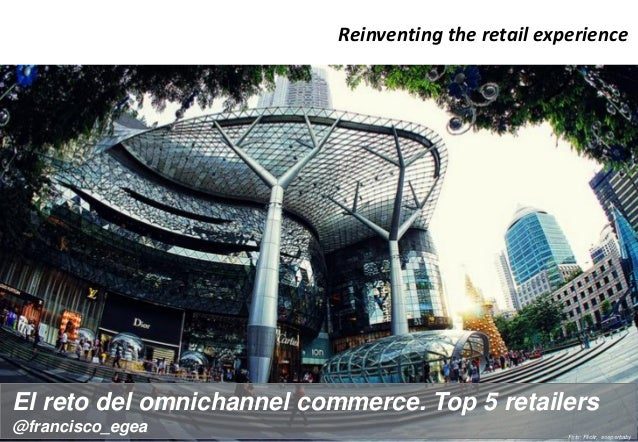 Reinventing the retail experience  El reto del omnichannel commerce. Top 5 retailers @francisco_egea  Foto: Flickr, soeper...