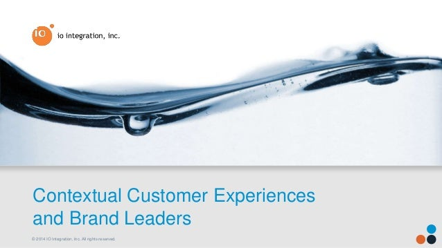 © 2014 IO Integration, Inc. All rights reserved. Contextual Customer Experiences and Brand Leaders