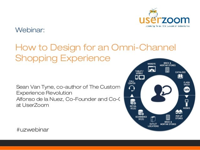 Webinar:  How to Design for an Omni-Channel Shopping Experience Sean Van Tyne, co-author of The Customer Experience Revolu...