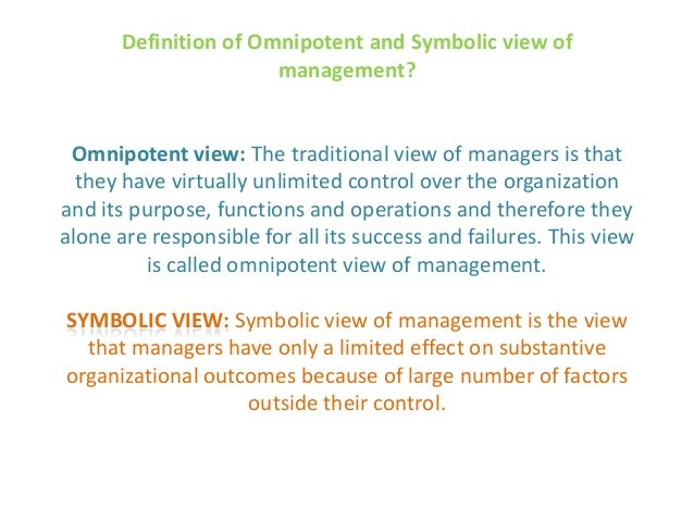 examples of omnipotent in management view Omnipotent view of management: the dominant view in management theory and society in general is that managers are directly responsible for an organization's success or failure symbolic view of management.