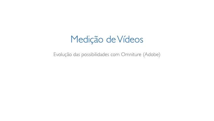 Medição de VídeosEvolução das possibilidades com Omniture (Adobe)