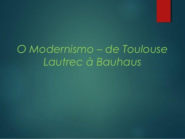 O Modernismo – de Toulouse  Lautrec à Bauhaus